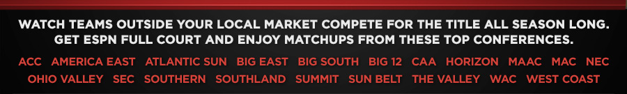 Watch teams outside your local market compete for the title all season long. Get ESPN FULL Court and enjoy matchups from these top conferences: ACC   AMERICA EAST   ATLANTIC SUN   BIG EAST   BIG SOUTH   BIG 12   CAA   HORIZON   MAAC   MAC   NEC   OHIO VALLEY   SEC   SOUTHERN   SOUTHLAND   SUMMIT   SUN BELT   THE VALLEY   WAC   WEST COAST